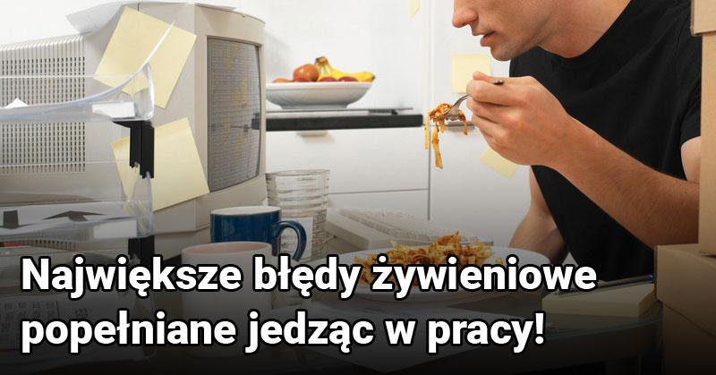 Największe błędy żywieniowe popełniane jedząc w pracy