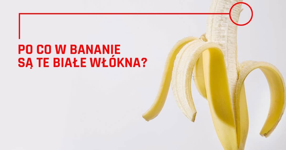 Co robią te białe włókna w bananach?