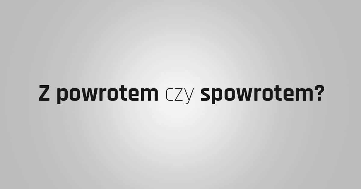 """DomPelenPomyslow.pl Z powrotem czy spowrotem? Jak poprawnie pisać """"z powrotem""""."""