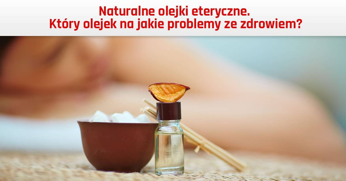 Naturalne olejki eteryczne – który olejek na jakie problemy ze zdrowiem?
