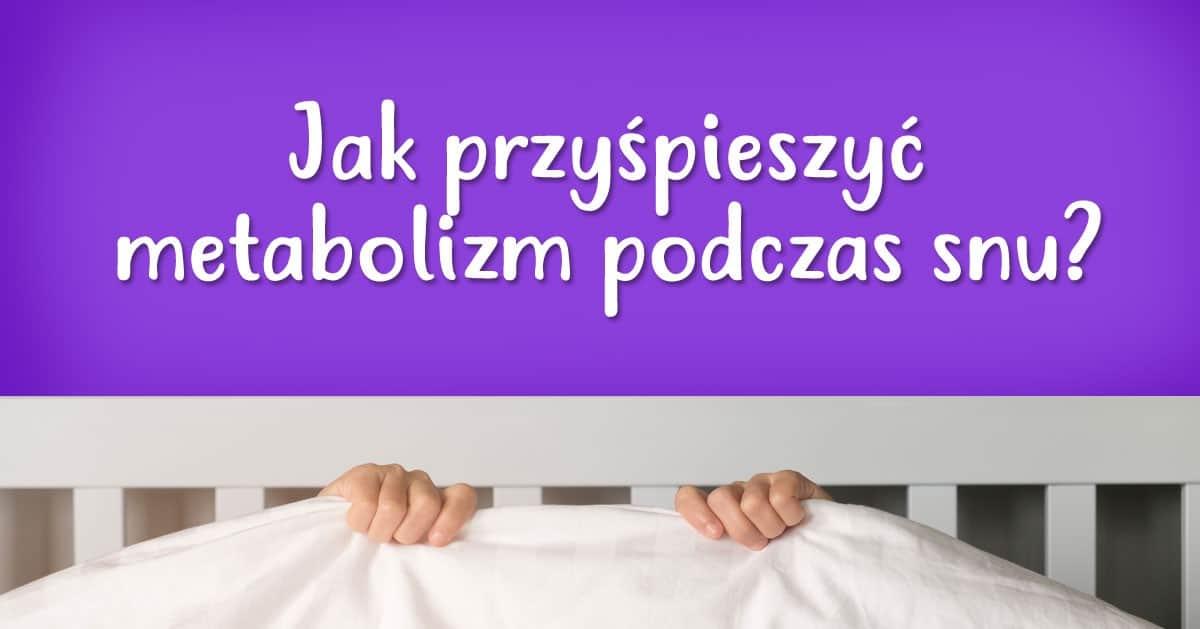 Jak przyśpieszyć metabolizm podczas snu?