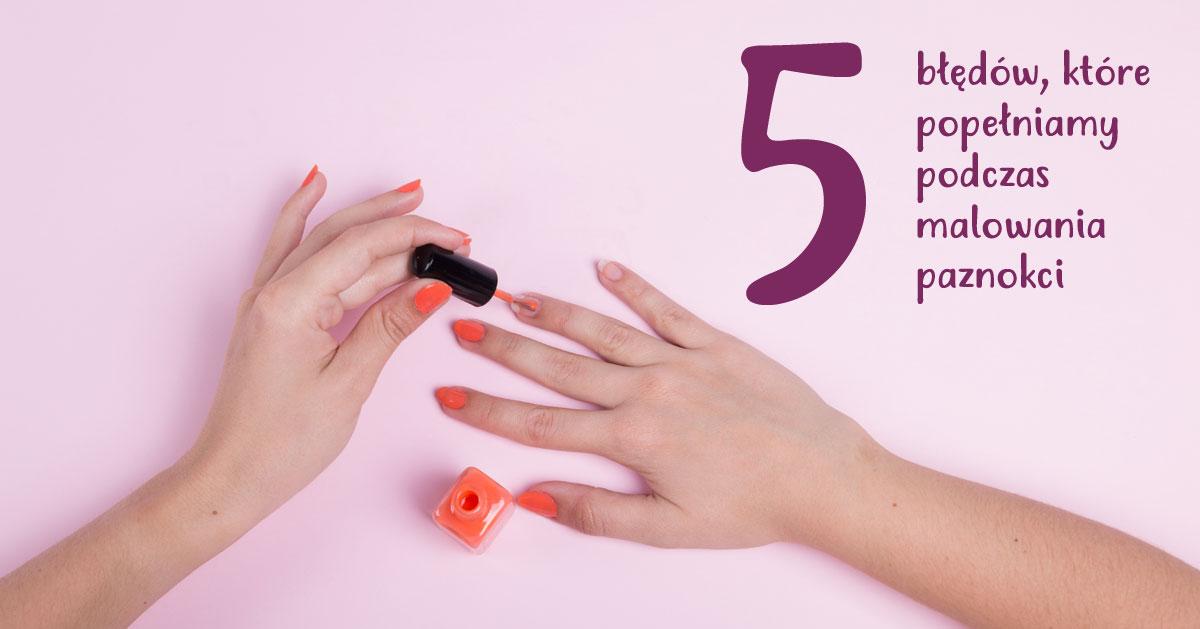 5 błędów, które najczęściej popełniasz przy malowaniu paznokci