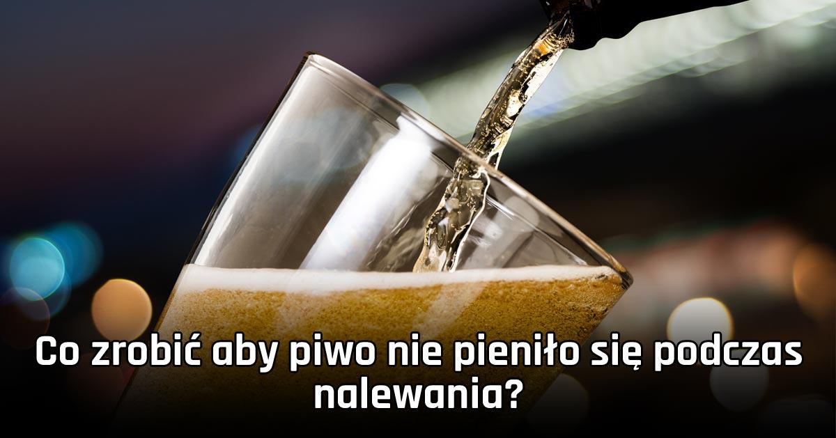 Co zrobić aby piwo nie pieniło się podczas nalewania?