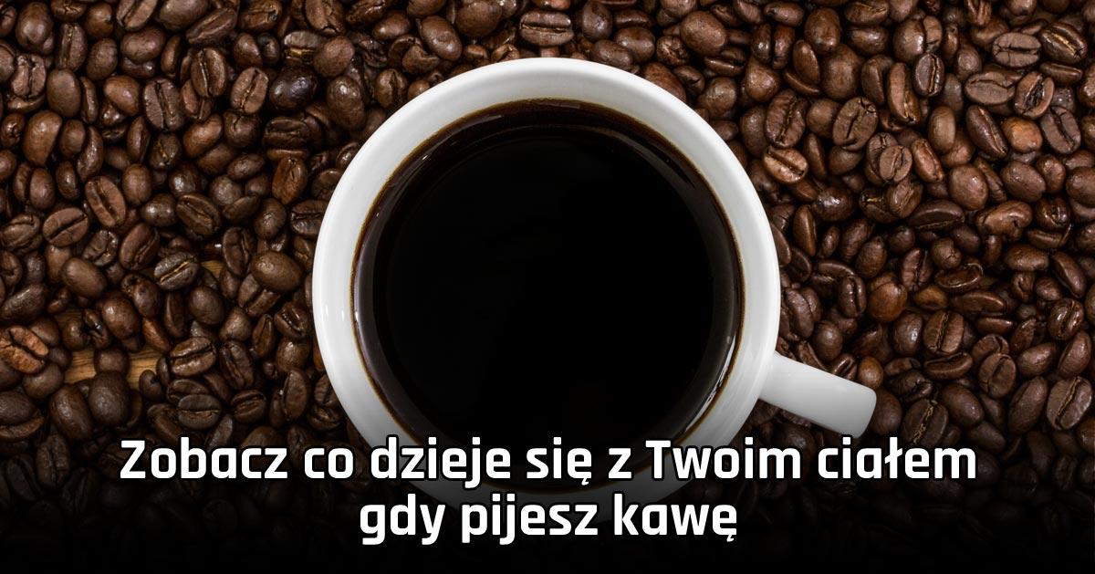 Zobacz co dzieje się z Twoim ciałem gdy pijesz kawę