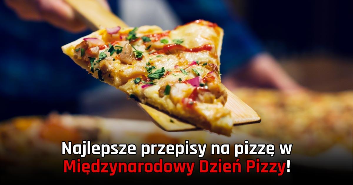 Najlepsze przepisy na pizzę w Międzynarodowy Dzień Pizzy!