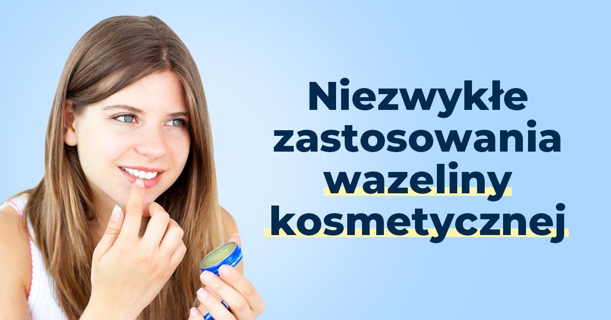 Genialne zastosowania wazeliny kosmetycznej, które naprawdę warto znać!