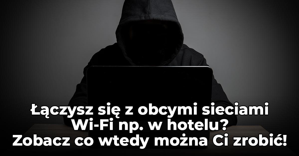 Łączysz się z obcymi sieciami Wi-Fi np. w hotelu? Zobacz co wtedy można Ci zrobić!