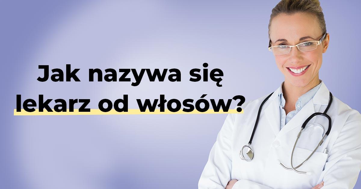 Jak nazywa się lekarz od włosów i skóry głowy?