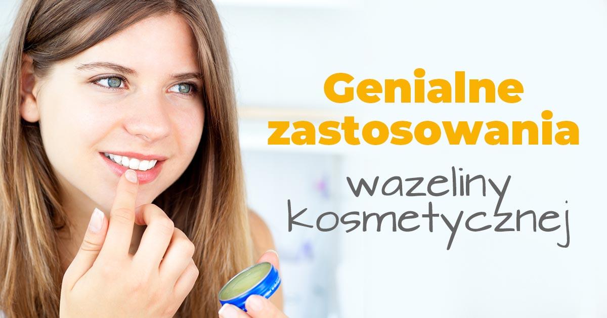 3 genialne zastosowania wazeliny kosmetycznej, które wykorzystasz każdego dnia