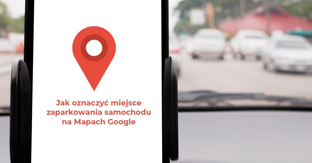 Jak oznaczyć miejsce zaparkowania samochodu na Mapach Google